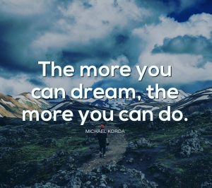 The more you can dream, the more you can do
